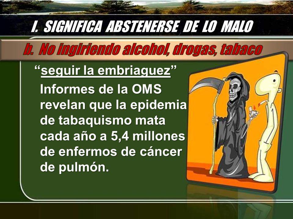 I. SIGNIFICA ABSTENERSE DE LO MALO seguir la embriaguezseguir la embriaguez Informes de la OMS revelan que la epidemia de tabaquismo mata cada año a 5