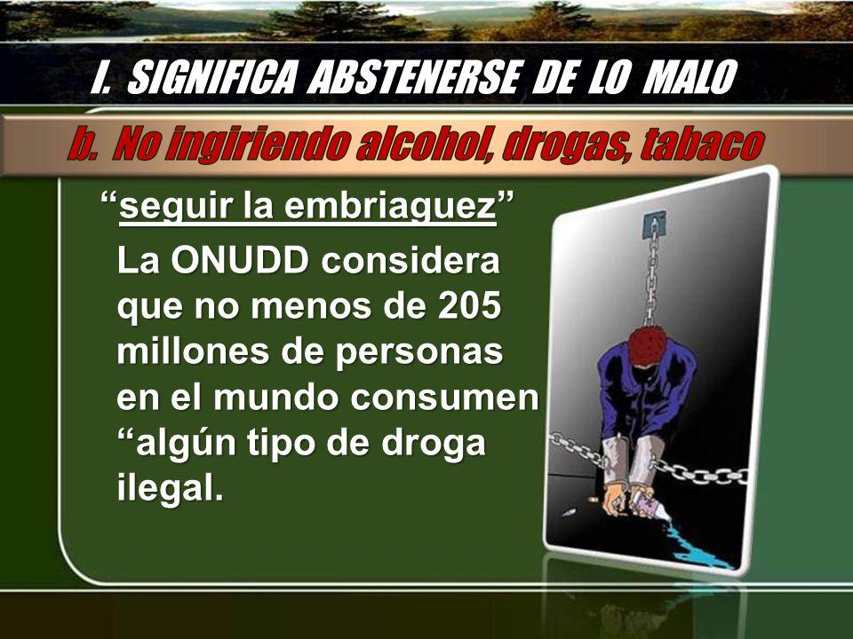 I. SIGNIFICA ABSTENERSE DE LO MALO seguir la embriaguezseguir la embriaguez La ONUDD considera que no menos de 205 millones de personas en el mundo co
