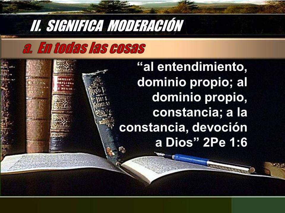 II. SIGNIFICA MODERACIÓN al entendimiento, dominio propio; al dominio propio, constancia; a la constancia, devoción a Dios 2Pe 1:6