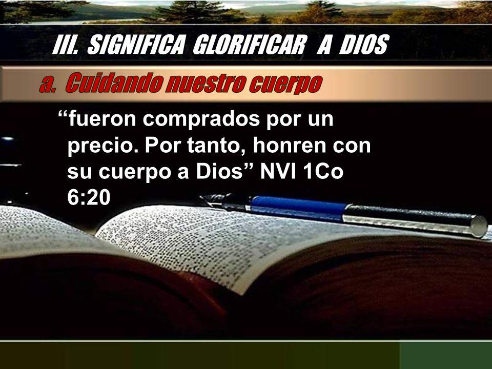III. SIGNIFICA GLORIFICAR A DIOS fueron comprados por un precio. Por tanto, honren con su cuerpo a Dios NVI 1Co 6:20