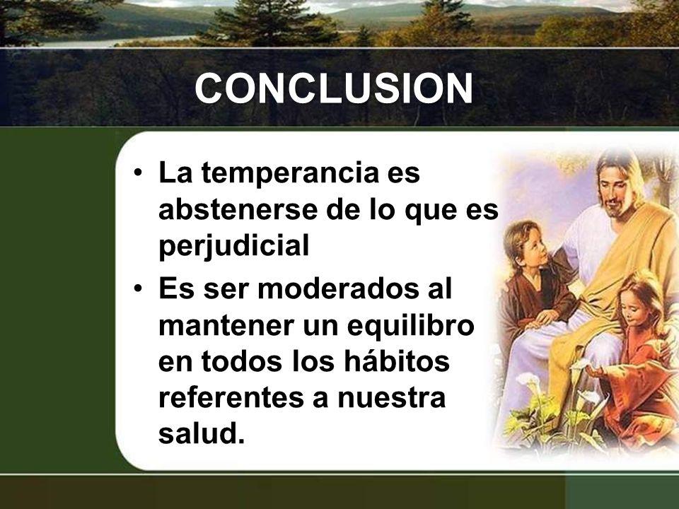 CONCLUSION La temperancia es abstenerse de lo que es perjudicial Es ser moderados al mantener un equilibro en todos los hábitos referentes a nuestra s