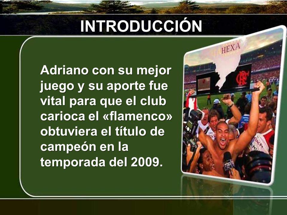 INTRODUCCIÓN Adriano con su mejor juego y su aporte fue vital para que el club carioca el «flamenco» obtuviera el título de campeón en la temporada de