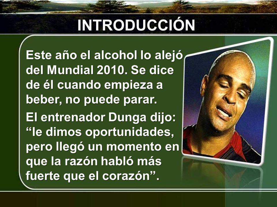 INTRODUCCIÓN Este año el alcohol lo alejó del Mundial 2010. Se dice de él cuando empieza a beber, no puede parar. El entrenador Dunga dijo: le dimos o