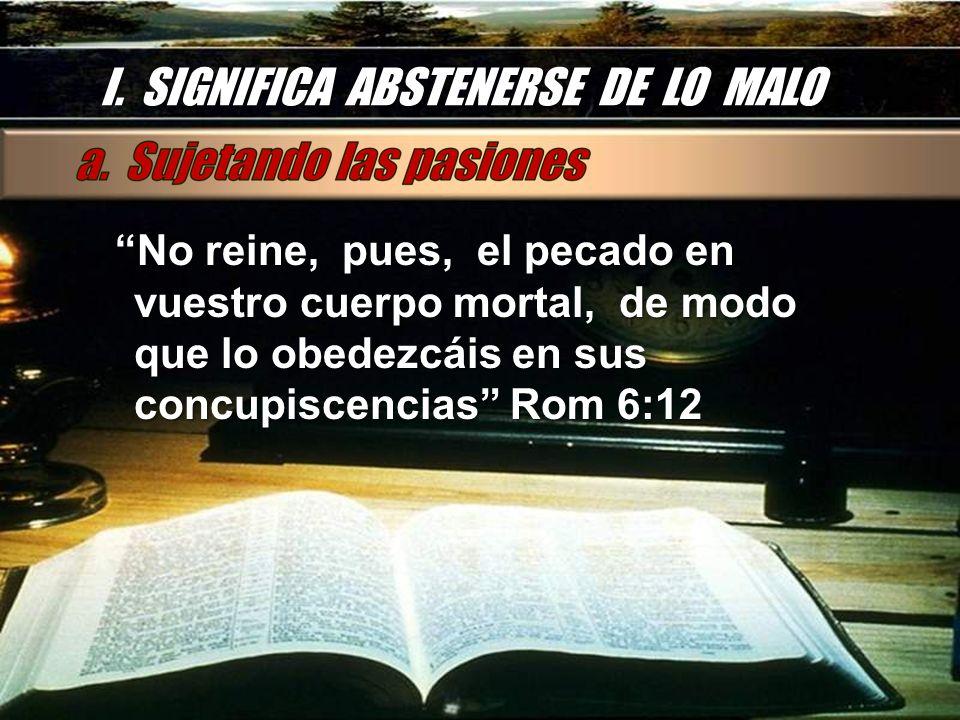 I. SIGNIFICA ABSTENERSE DE LO MALO No reine, pues, el pecado en vuestro cuerpo mortal, de modo que lo obedezcáis en sus concupiscencias Rom 6:12