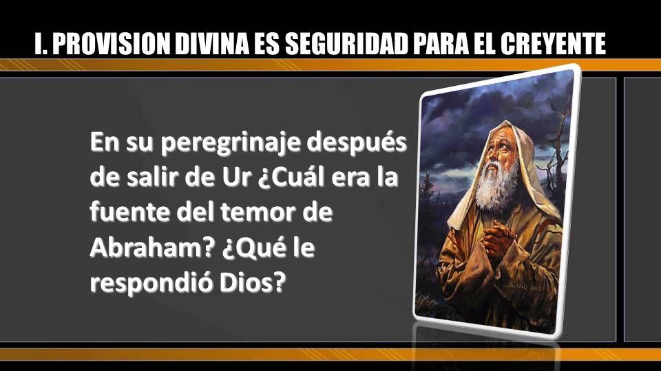 En su peregrinaje después de salir de Ur ¿Cuál era la fuente del temor de Abraham? ¿Qué le respondió Dios? I. PROVISION DIVINA ES SEGURIDAD PARA EL CR