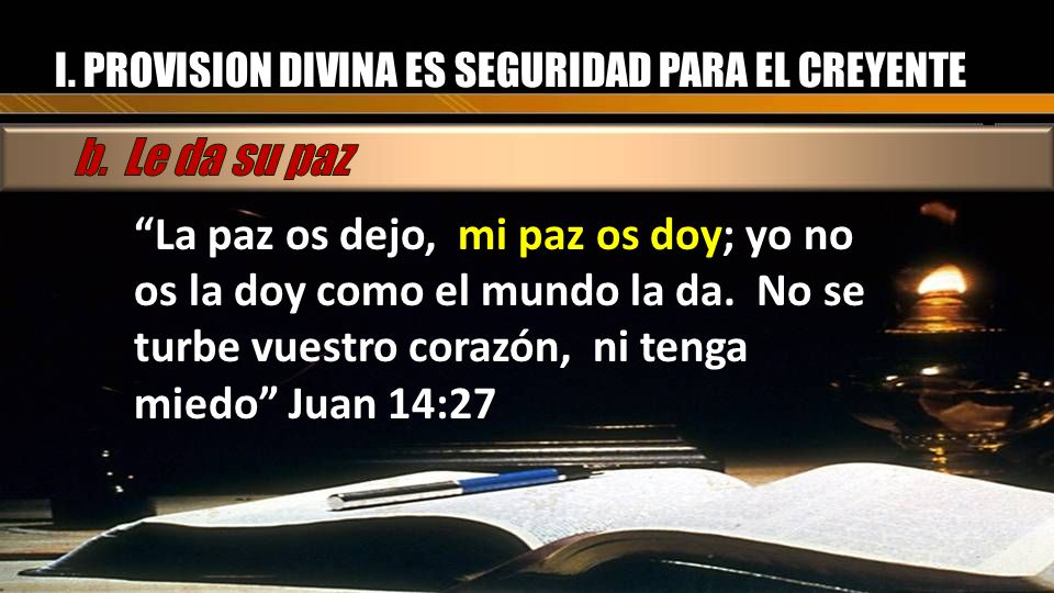 La paz os dejo, mi paz os doy; yo no os la doy como el mundo la da. No se turbe vuestro corazón, ni tenga miedo Juan 14:27 I. PROVISION DIVINA ES SEGU