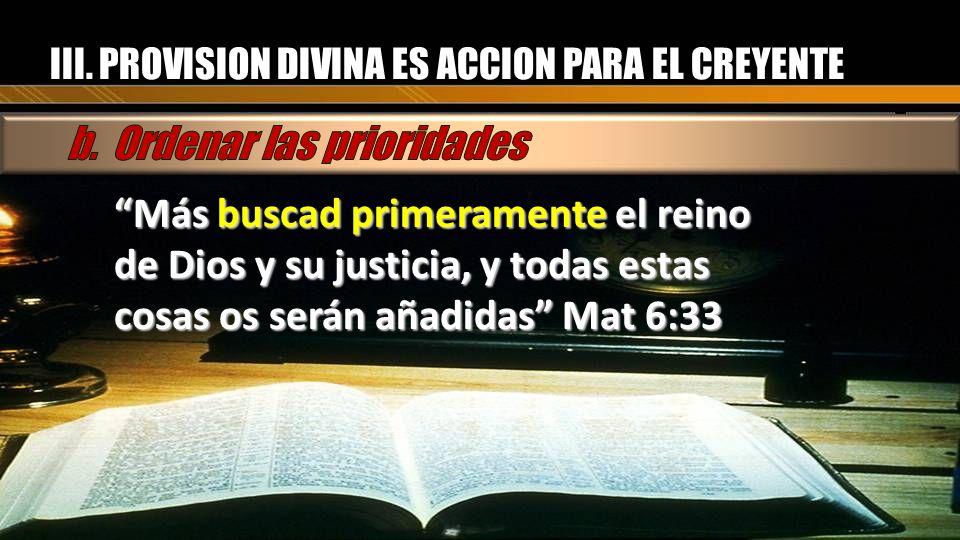 III. PROVISION DIVINA ES ACCION PARA EL CREYENTE Más buscad primeramente el reino de Dios y su justicia, y todas estas cosas os serán añadidas Mat 6:3