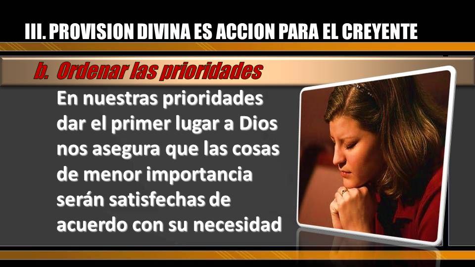 III. PROVISION DIVINA ES ACCION PARA EL CREYENTE En nuestras prioridades dar el primer lugar a Dios nos asegura que las cosas de menor importancia ser