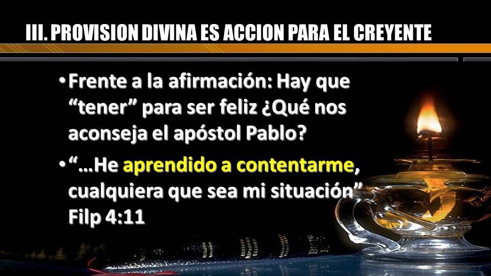 III. PROVISION DIVINA ES ACCION PARA EL CREYENTE Frente a la afirmación: Hay que tener para ser feliz ¿Qué nos aconseja el apóstol Pablo? Frente a la