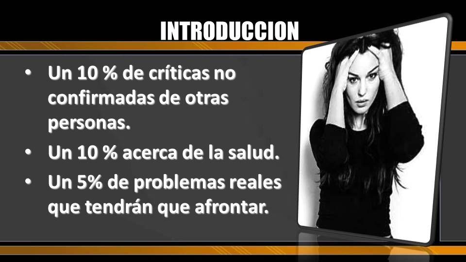 INTRODUCCION Un 10 % de críticas no confirmadas de otras personas. Un 10 % de críticas no confirmadas de otras personas. Un 10 % acerca de la salud. U