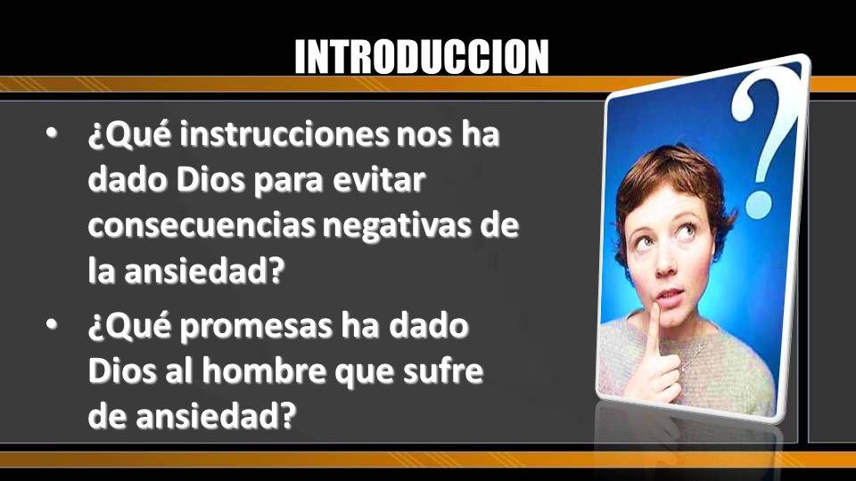 INTRODUCCION ¿Qué instrucciones nos ha dado Dios para evitar consecuencias negativas de la ansiedad? ¿Qué instrucciones nos ha dado Dios para evitar c