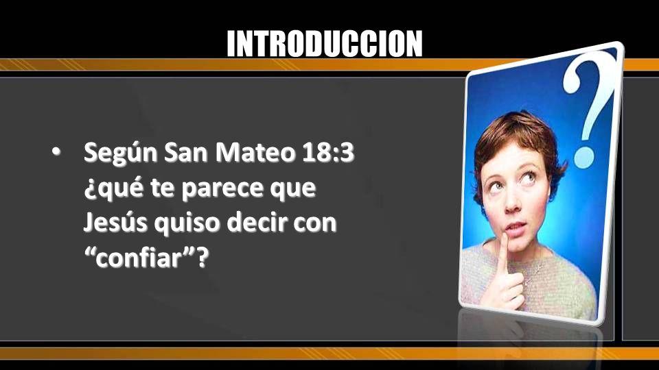 INTRODUCCION Según San Mateo 18:3 ¿qué te parece que Jesús quiso decir con confiar? Según San Mateo 18:3 ¿qué te parece que Jesús quiso decir con conf