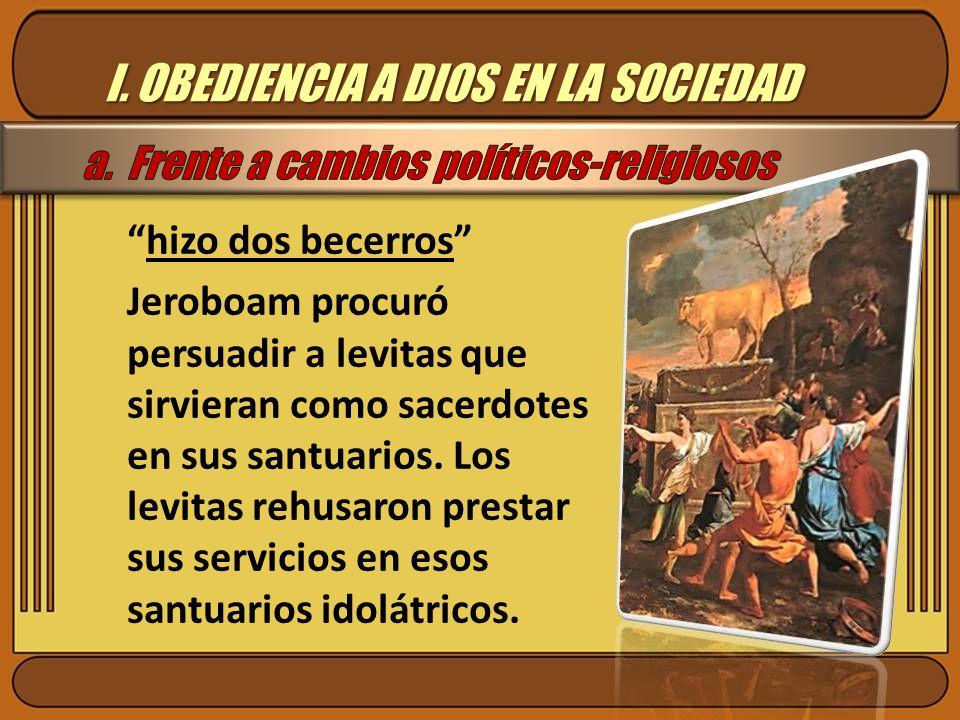 I. OBEDIENCIA A DIOS EN LA SOCIEDAD hizo dos becerros Jeroboam procuró persuadir a levitas que sirvieran como sacerdotes en sus santuarios. Los levita