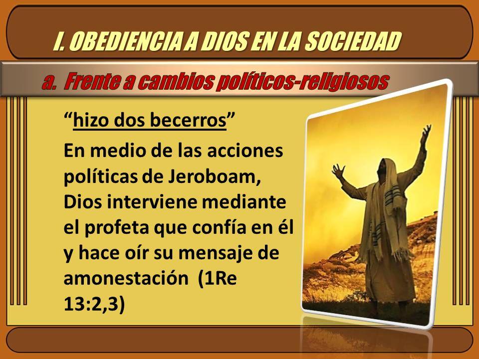 I. OBEDIENCIA A DIOS EN LA SOCIEDAD hizo dos becerros En medio de las acciones políticas de Jeroboam, Dios interviene mediante el profeta que confía e