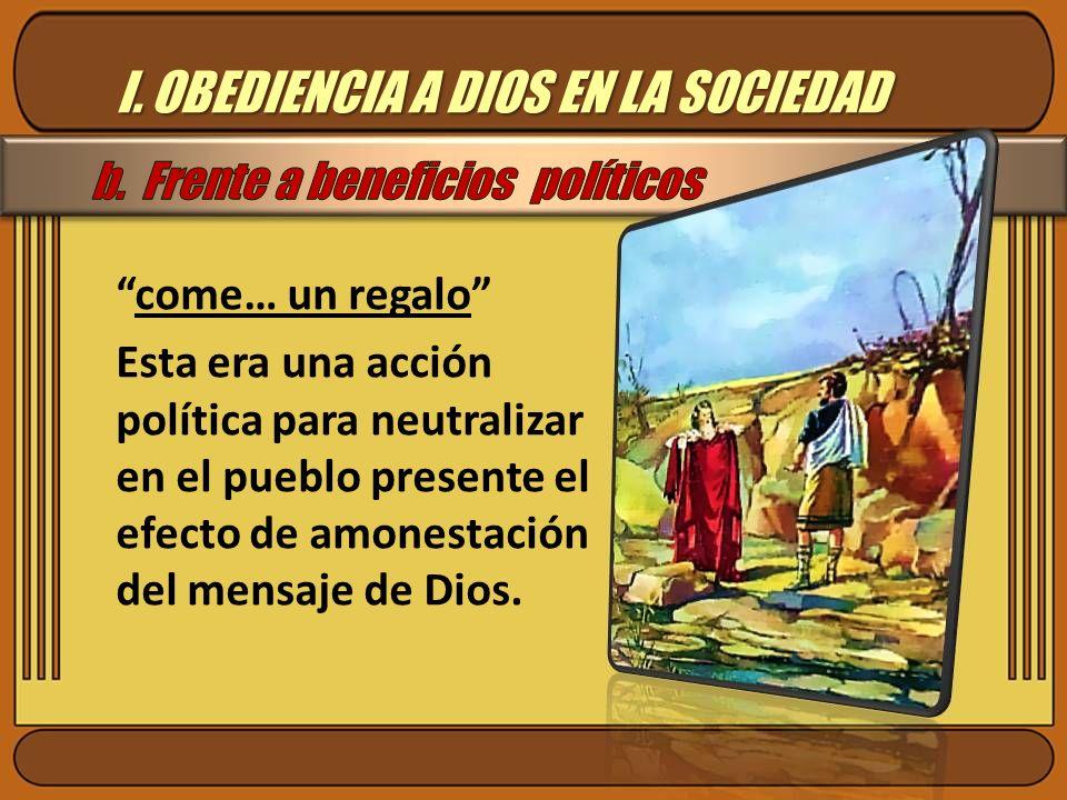 I. OBEDIENCIA A DIOS EN LA SOCIEDAD come… un regalo Esta era una acción política para neutralizar en el pueblo presente el efecto de amonestación del
