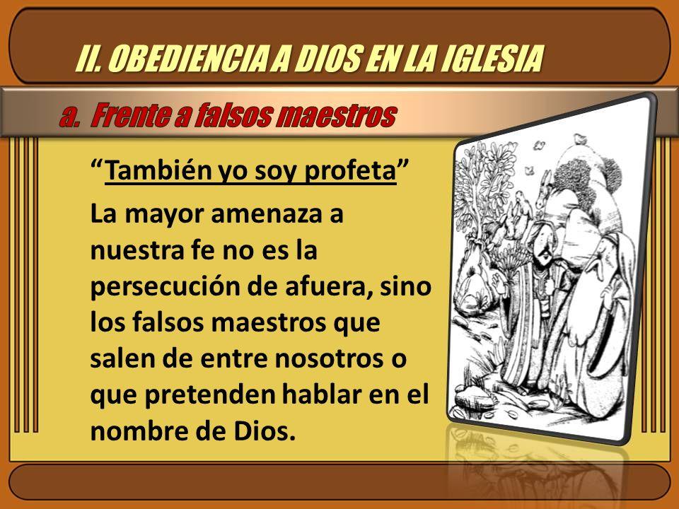 II. OBEDIENCIA A DIOS EN LA IGLESIA También yo soy profeta La mayor amenaza a nuestra fe no es la persecución de afuera, sino los falsos maestros que