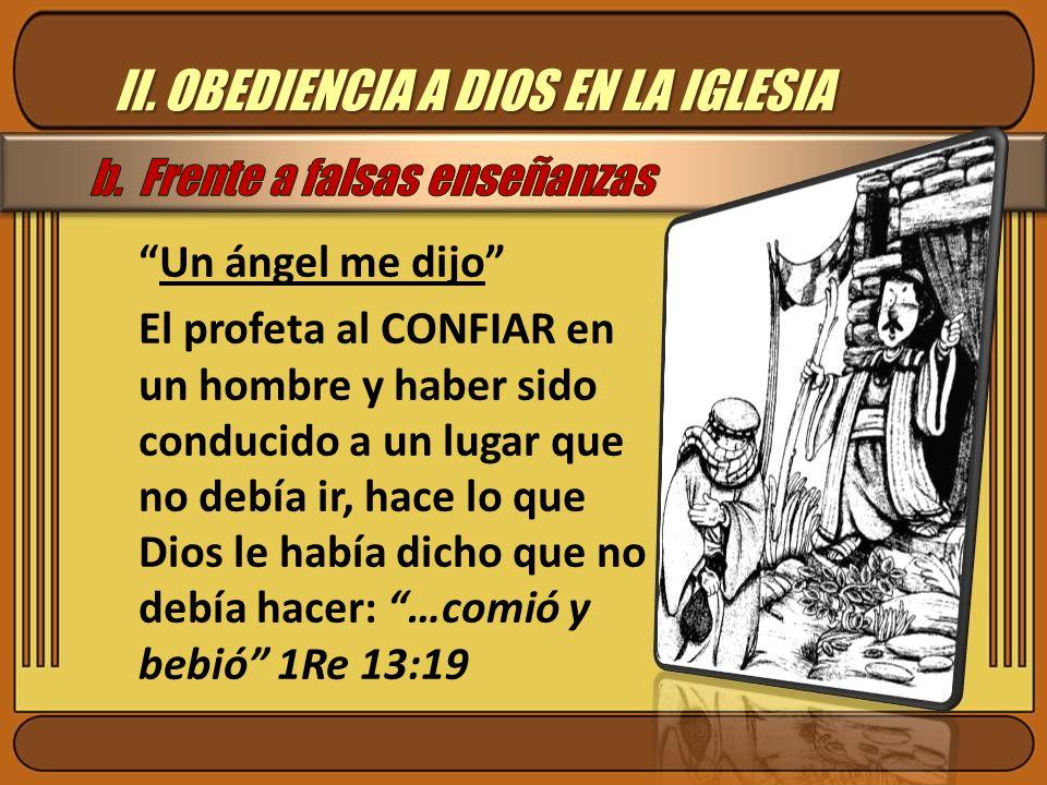 II. OBEDIENCIA A DIOS EN LA IGLESIA Un ángel me dijo El profeta al CONFIAR en un hombre y haber sido conducido a un lugar que no debía ir, hace lo que