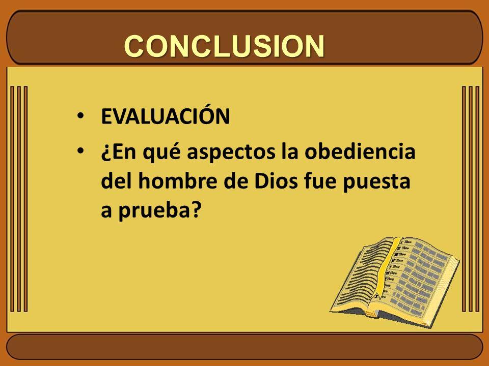 CONCLUSION EVALUACIÓN ¿En qué aspectos la obediencia del hombre de Dios fue puesta a prueba?
