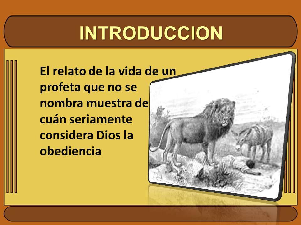 INTRODUCCION El relato de la vida de un profeta que no se nombra muestra de cuán seriamente considera Dios la obediencia