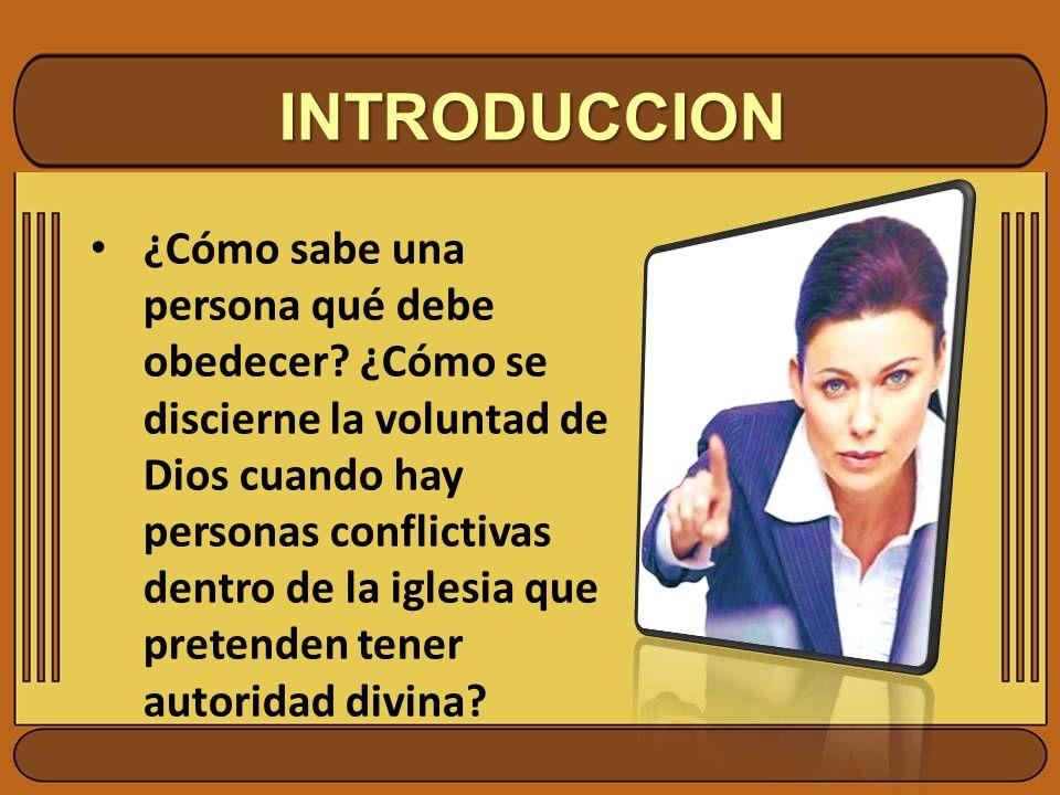 INTRODUCCION ¿Cómo sabe una persona qué debe obedecer? ¿Cómo se discierne la voluntad de Dios cuando hay personas conflictivas dentro de la iglesia qu