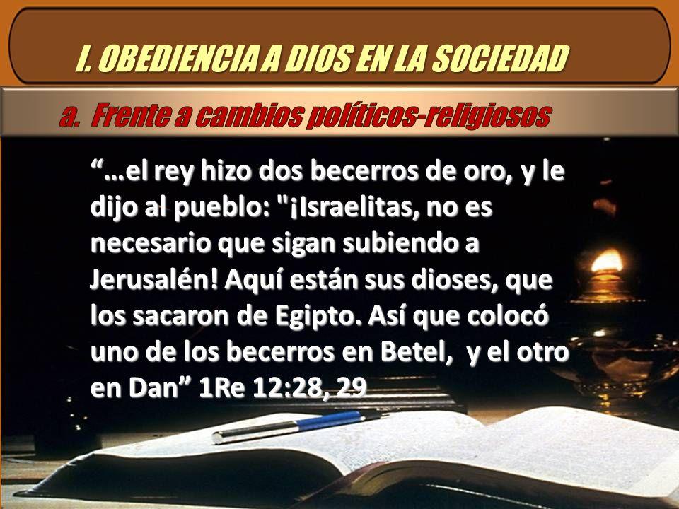 I. OBEDIENCIA A DIOS EN LA SOCIEDAD …el rey hizo dos becerros de oro, y le dijo al pueblo: