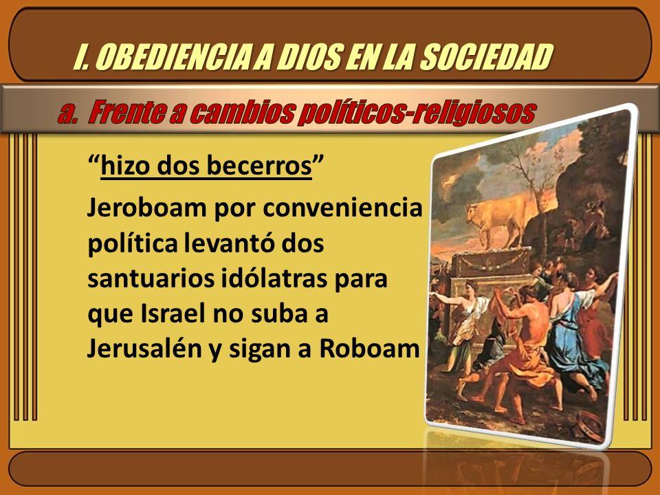 I. OBEDIENCIA A DIOS EN LA SOCIEDAD hizo dos becerros Jeroboam por conveniencia política levantó dos santuarios idólatras para que Israel no suba a Je
