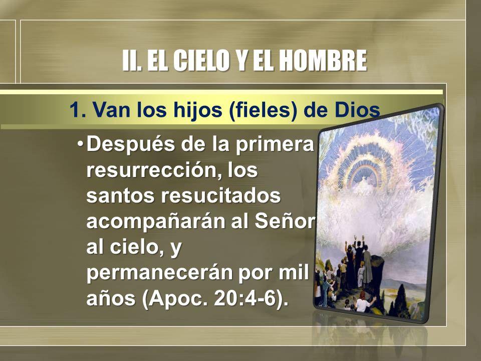 II. EL CIELO Y EL HOMBRE Después de la primera resurrección, los santos resucitados acompañarán al Señor al cielo, y permanecerán por mil años (Apoc.