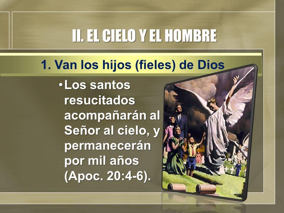 II. EL CIELO Y EL HOMBRE Los santos resucitados acompañarán al Señor al cielo, y permanecerán por mil años (Apoc. 20:4-6).Los santos resucitados acomp