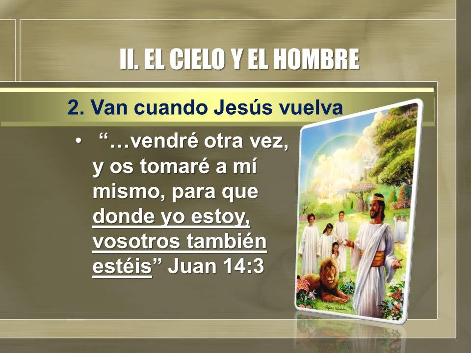 II. EL CIELO Y EL HOMBRE …vendré otra vez, y os tomaré a mí mismo, para que donde yo estoy, vosotros también estéis Juan 14:3 …vendré otra vez, y os t