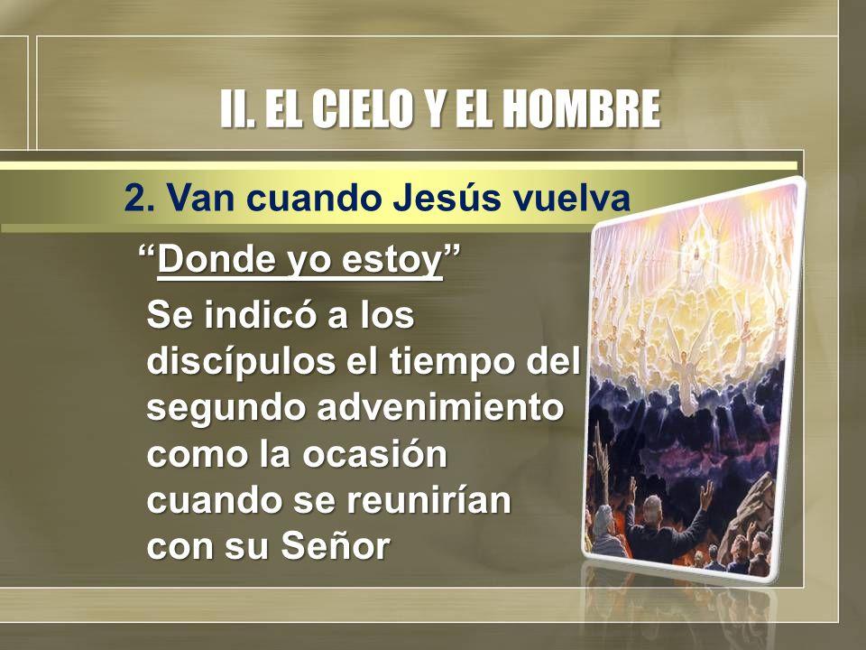 II. EL CIELO Y EL HOMBRE Donde yo estoyDonde yo estoy Se indicó a los discípulos el tiempo del segundo advenimiento como la ocasión cuando se reuniría