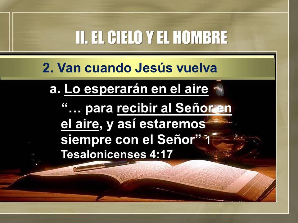 II. EL CIELO Y EL HOMBRE a. Lo esperarán en el aire … para recibir al Señor en el aire, y así estaremos siempre con el Señor 1 Tesalonicenses 4:17 2.