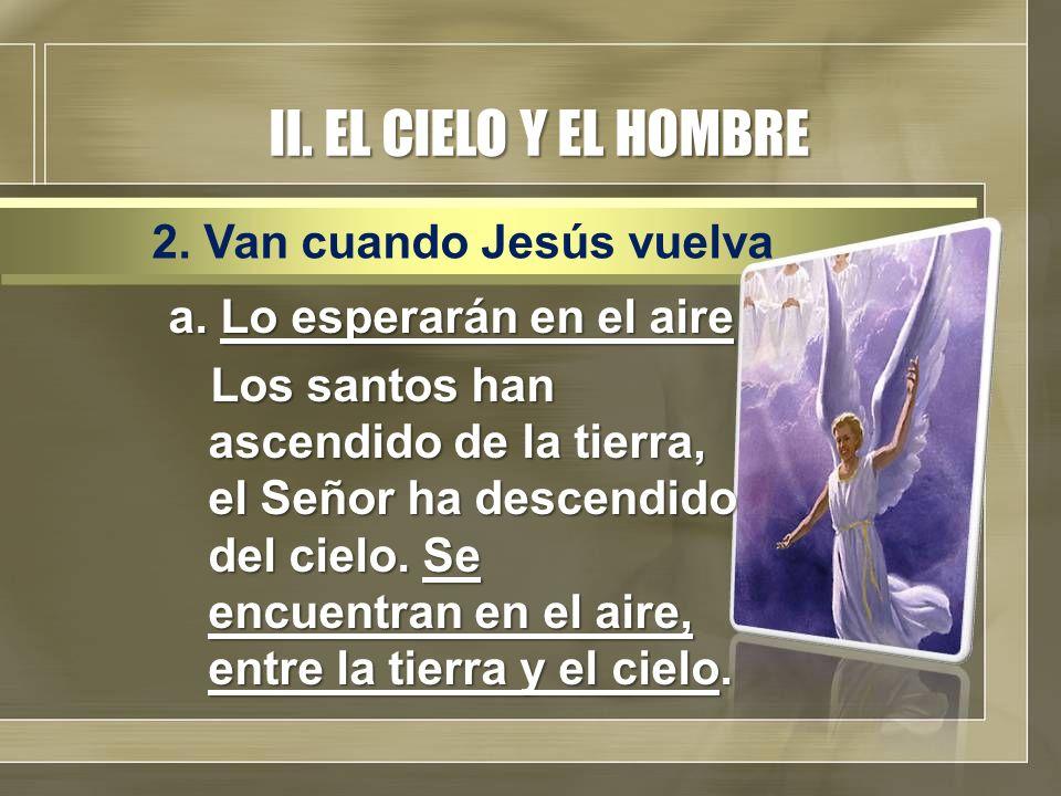 II. EL CIELO Y EL HOMBRE a. Lo esperarán en el aire Los santos han ascendido de la tierra, el Señor ha descendido del cielo. Se encuentran en el aire,