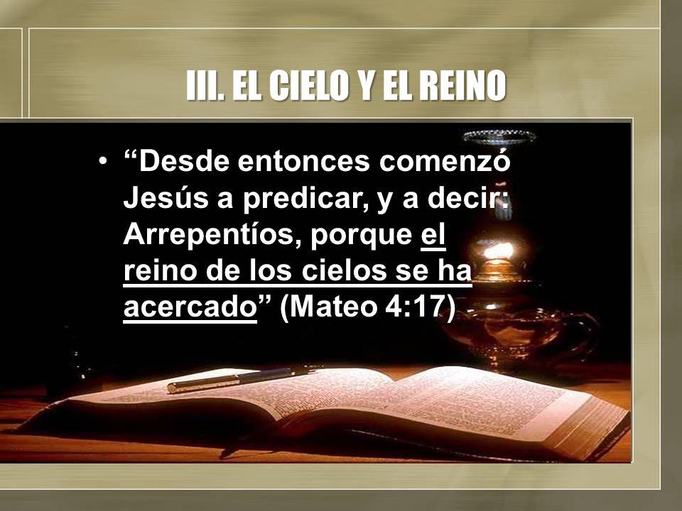 III. EL CIELO Y EL REINO Desde entonces comenzó Jesús a predicar, y a decir: Arrepentíos, porque el reino de los cielos se ha acercado (Mateo 4:17)Des