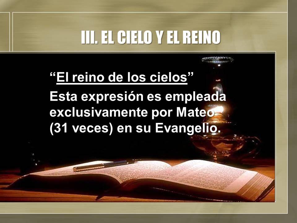 III. EL CIELO Y EL REINO El reino de los cielosEl reino de los cielos Esta expresión es empleada exclusivamente por Mateo (31 veces) en su Evangelio.