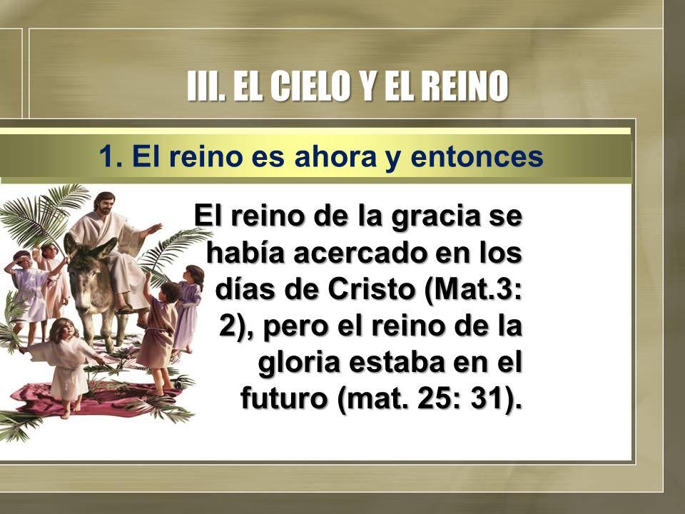 III. EL CIELO Y EL REINO El reino de la gracia se había acercado en los días de Cristo (Mat.3: 2), pero el reino de la gloria estaba en el futuro (mat