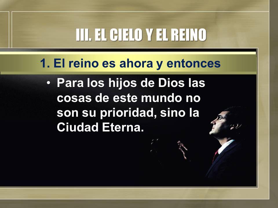 III. EL CIELO Y EL REINO Para los hijos de Dios las cosas de este mundo no son su prioridad, sino la Ciudad Eterna.Para los hijos de Dios las cosas de