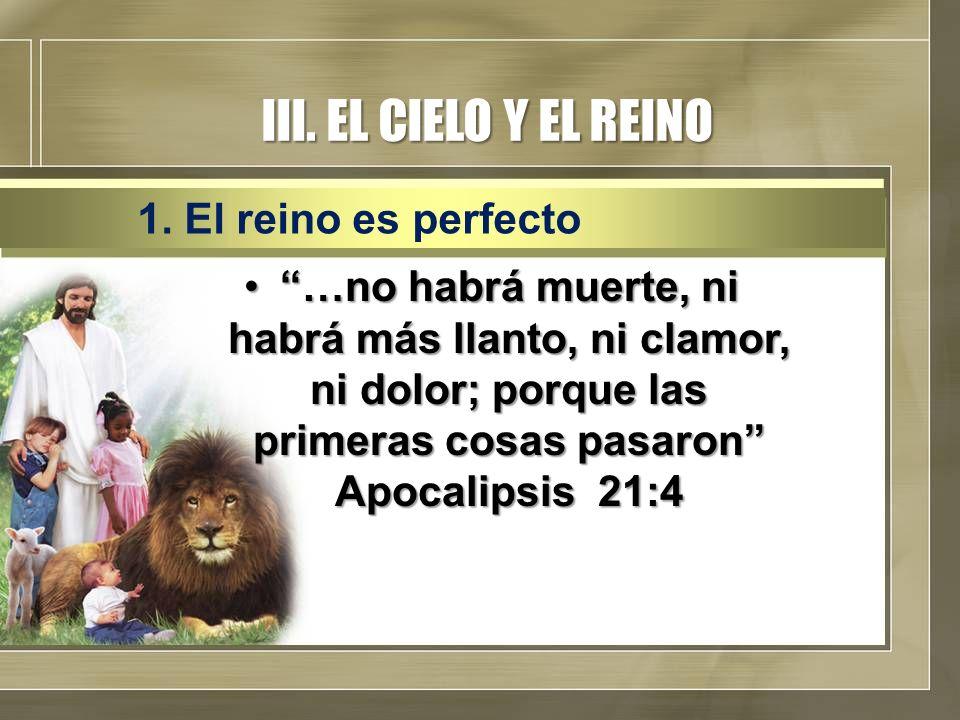 III. EL CIELO Y EL REINO …no habrá muerte, ni habrá más llanto, ni clamor, ni dolor; porque las primeras cosas pasaron Apocalipsis 21:4…no habrá muert