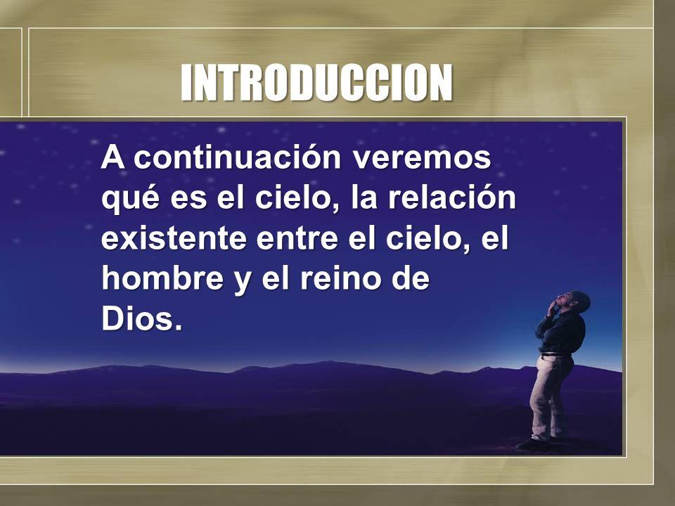 INTRODUCCION A continuación veremos qué es el cielo, la relación existente entre el cielo, el hombre y el reino de Dios.