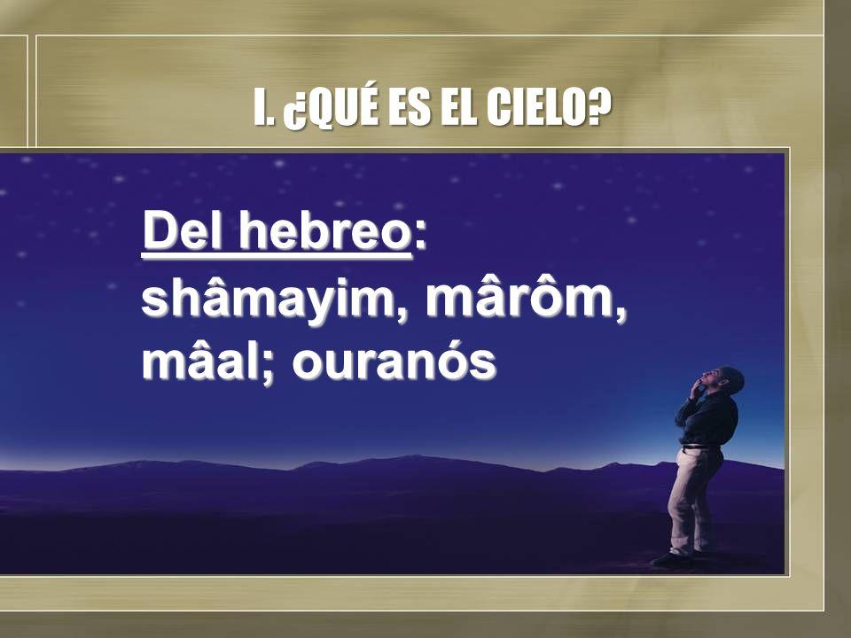 I. ¿QUÉ ES EL CIELO? Del hebreo: shâmayim, mârôm, mâal; ouranós