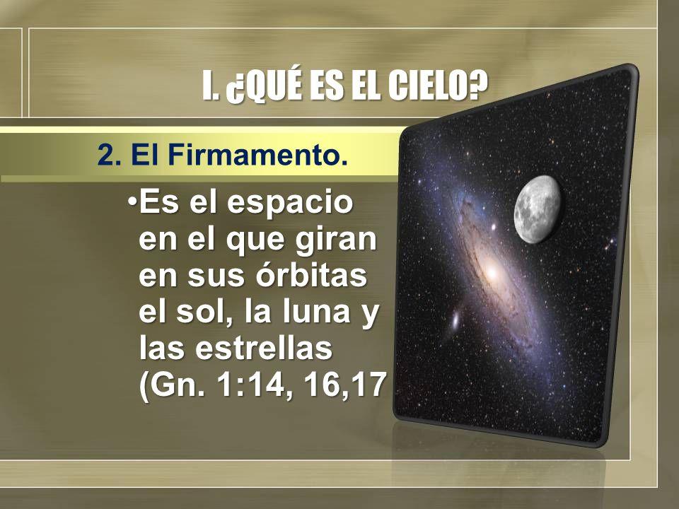 I. ¿QUÉ ES EL CIELO? Es el espacio en el que giran en sus órbitas el sol, la luna y las estrellas (Gn. 1:14, 16,17Es el espacio en el que giran en sus