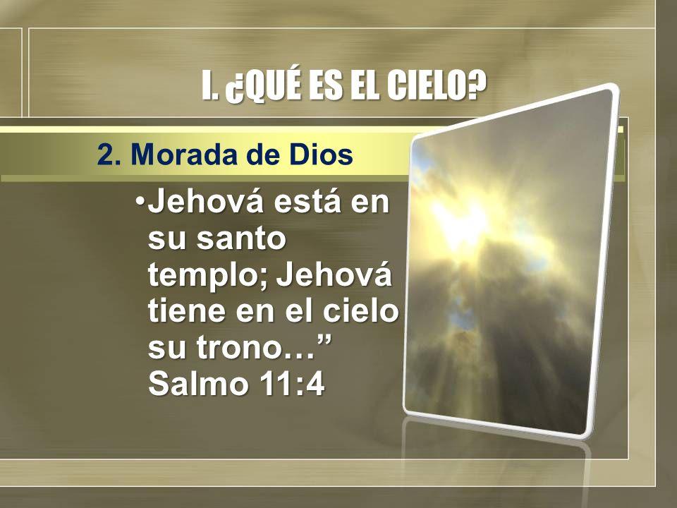 I. ¿QUÉ ES EL CIELO? Jehová está en su santo templo; Jehová tiene en el cielo su trono… Salmo 11:4Jehová está en su santo templo; Jehová tiene en el c