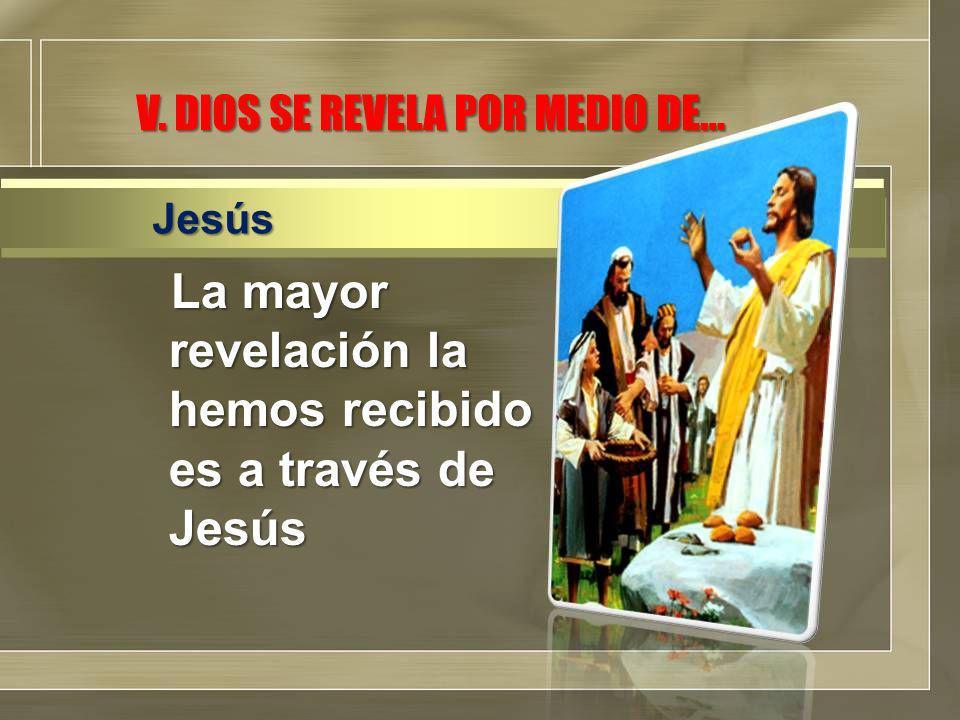 V. DIOS SE REVELA POR MEDIO DE… La mayor revelación la hemos recibido es a través de Jesús Jesús