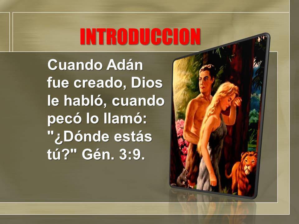 INTRODUCCION Cuando Adán fue creado, Dios le habló, cuando pecó lo llamó: ¿Dónde estás tú? Gén.