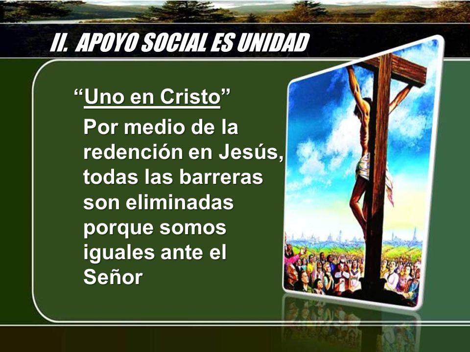 II. APOYO SOCIAL ES UNIDAD Uno en CristoUno en Cristo Por medio de la redención en Jesús, todas las barreras son eliminadas porque somos iguales ante