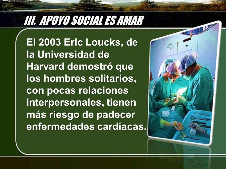III. APOYO SOCIAL ES AMAR El 2003 Eric Loucks, de la Universidad de Harvard demostró que los hombres solitarios, con pocas relaciones interpersonales,