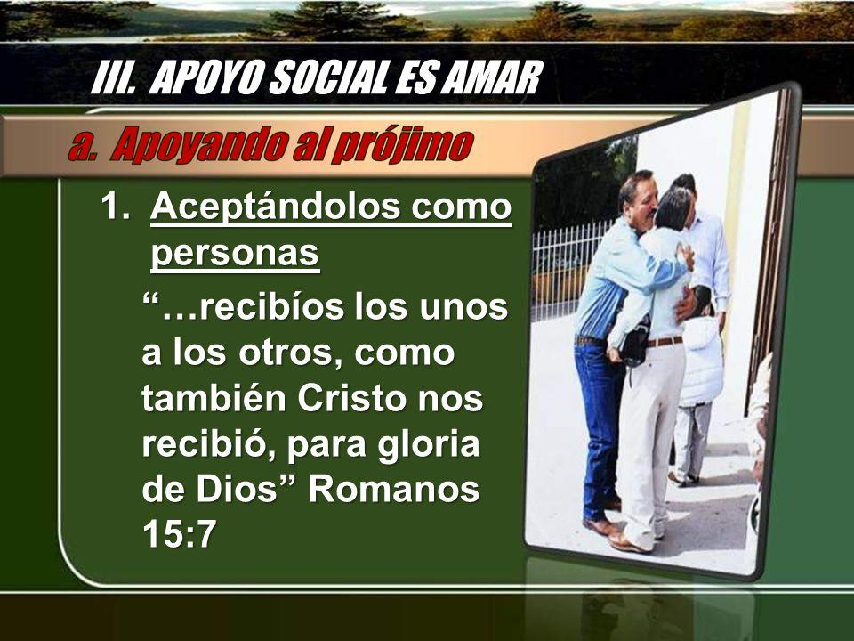 III. APOYO SOCIAL ES AMAR 1.Aceptándolos como personas …recibíos los unos a los otros, como también Cristo nos recibió, para gloria de Dios Romanos 15