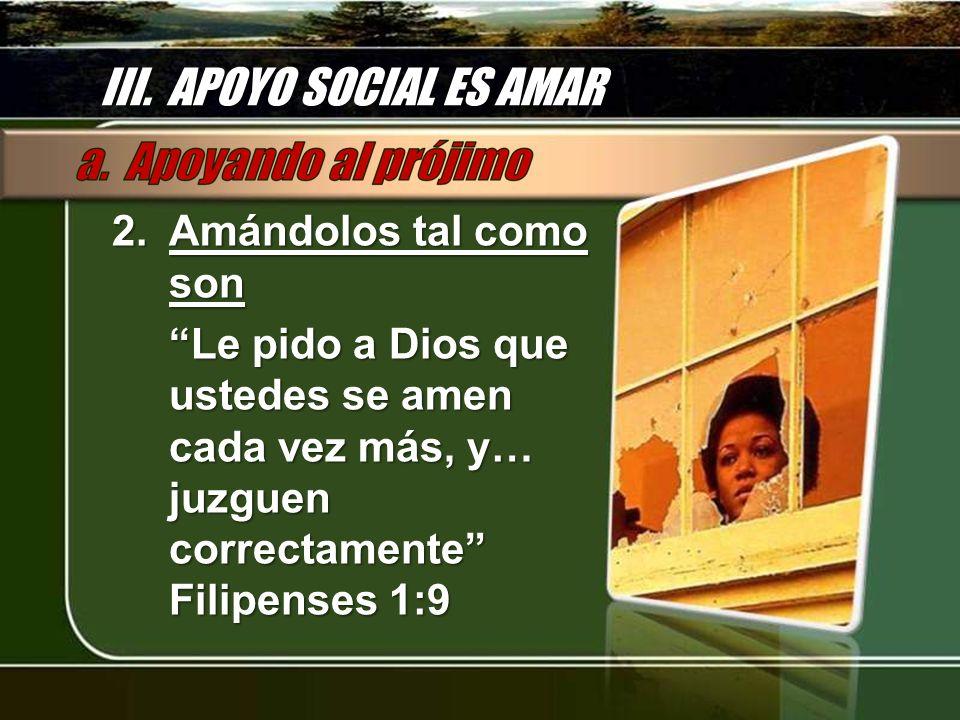 III. APOYO SOCIAL ES AMAR 2.Amándolos tal como son Le pido a Dios que ustedes se amen cada vez más, y… juzguen correctamente Filipenses 1:9