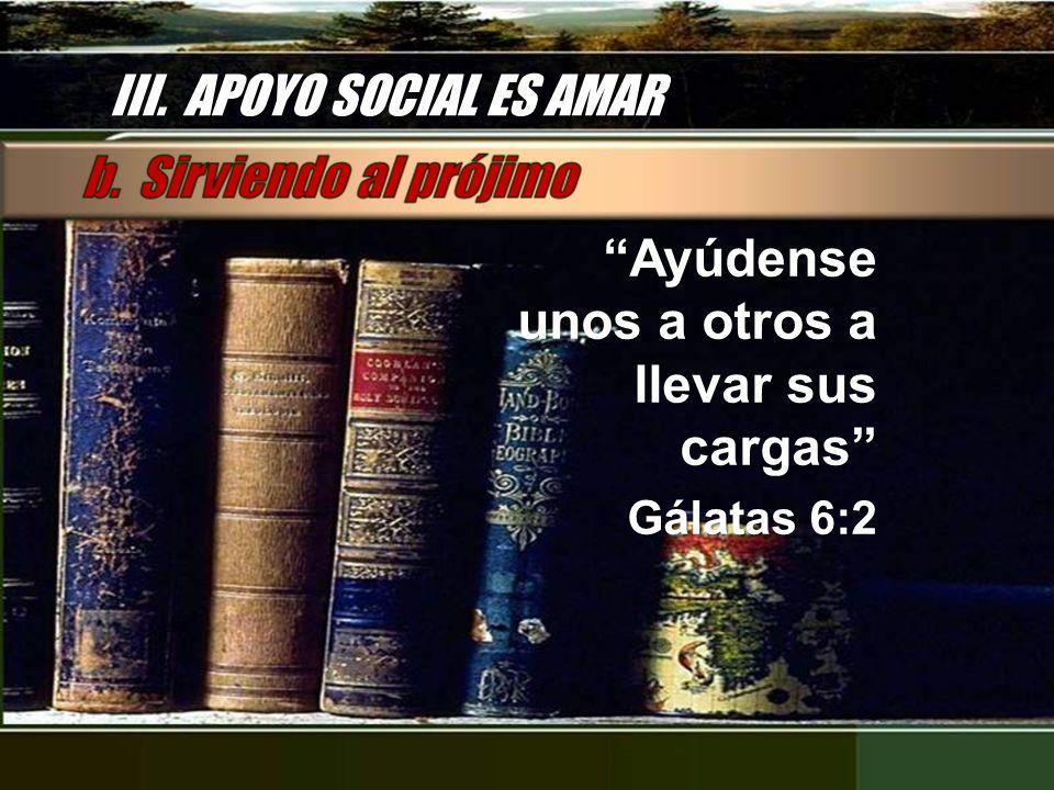 III. APOYO SOCIAL ES AMAR Ayúdense unos a otros a llevar sus cargas Gálatas 6:2