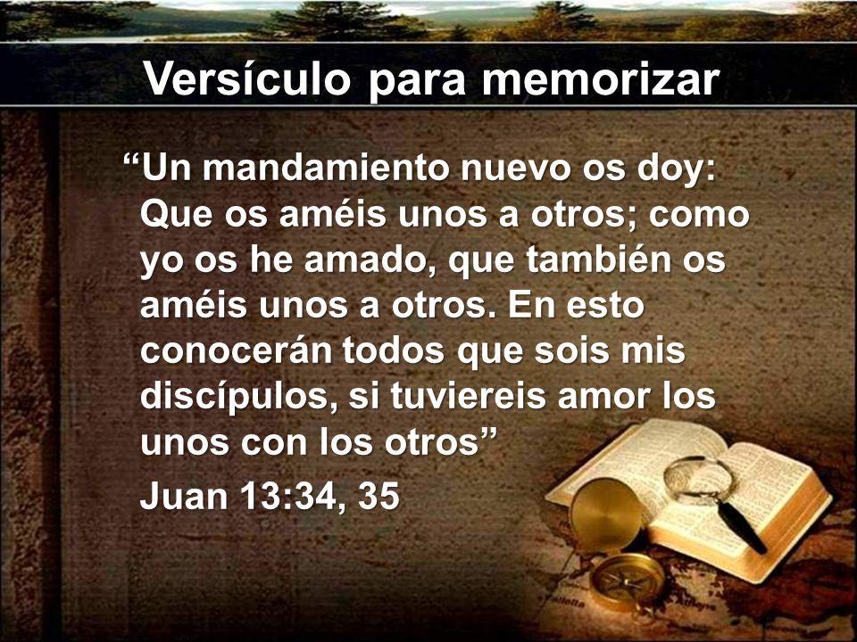 Versículo para memorizar Un mandamiento nuevo os doy: Que os améis unos a otros; como yo os he amado, que también os améis unos a otros. En esto conoc