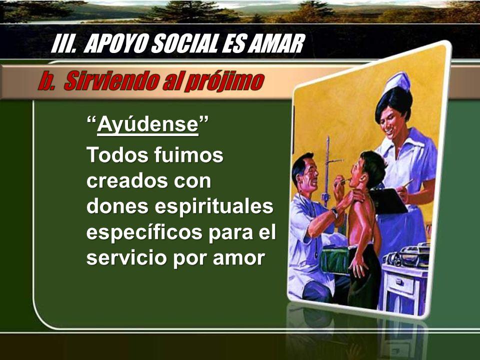 III. APOYO SOCIAL ES AMAR AyúdenseAyúdense Todos fuimos creados con dones espirituales específicos para el servicio por amor
